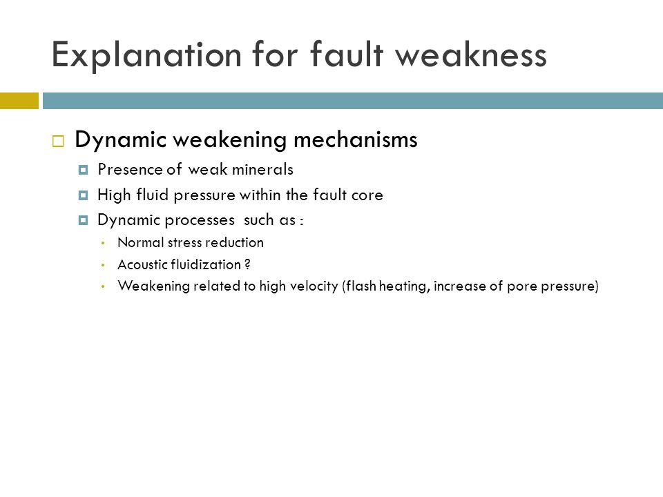 Explanation for fault weakness  Dynamic weakening mechanisms  Presence of weak minerals but usually not in sufficient abundance  High fluid pressure within the fault core  Dynamic processes such as : Normal stress reduction Acoustic fluidization .