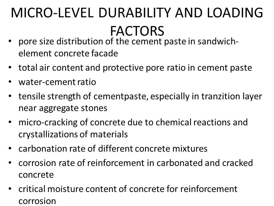 MICRO-LEVEL DURABILITY AND LOADING FACTORS pore size distribution of the cement paste in sandwich- element concrete facade total air content and protective pore ratio in cement paste water-cement ratio tensile strength of cementpaste, especially in tranzition layer near aggregate stones micro-cracking of concrete due to chemical reactions and crystallizations of materials carbonation rate of different concrete mixtures corrosion rate of reinforcement in carbonated and cracked concrete critical moisture content of concrete for reinforcement corrosion