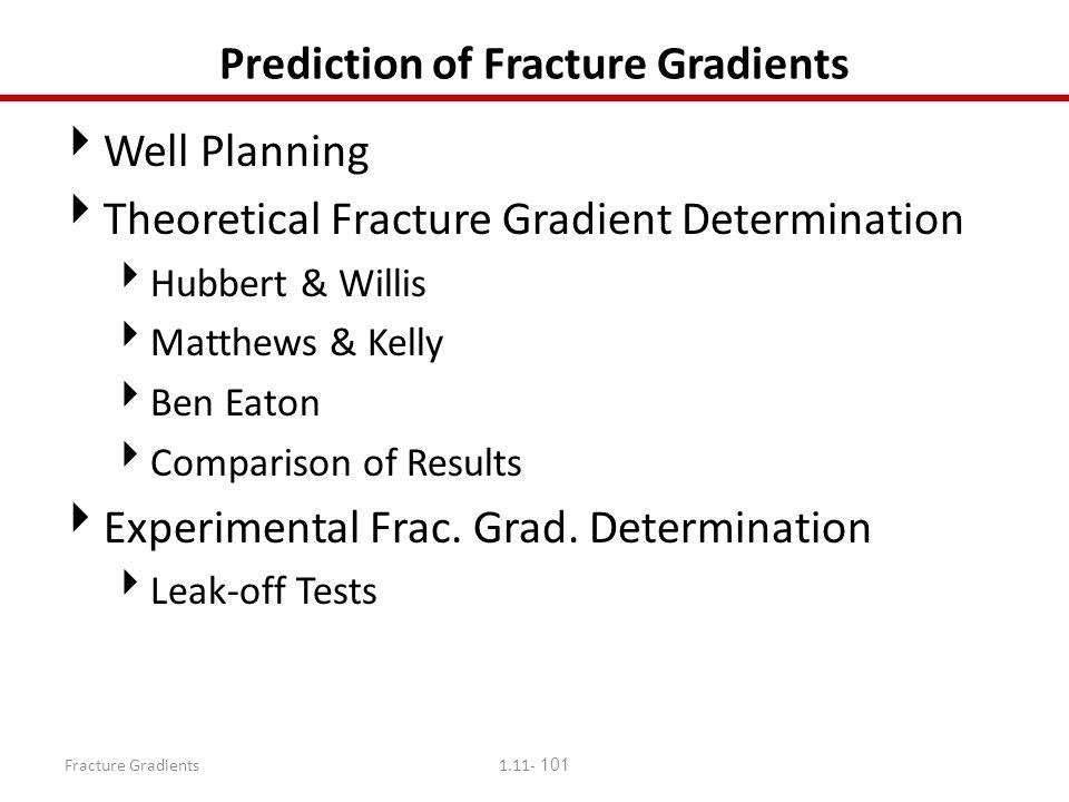 Fracture Gradients1.11- 101 Prediction of Fracture Gradients  Well Planning  Theoretical Fracture Gradient Determination  Hubbert & Willis  Matthe