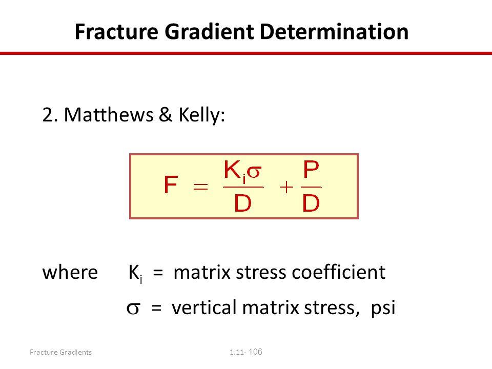 Fracture Gradients1.11- 106 Fracture Gradient Determination 2. Matthews & Kelly: where K i = matrix stress coefficient  = vertical matrix stress, psi