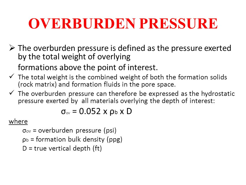 OVERBURDEN PRESSURE  The overburden pressure is defined as the pressure exerted by the total weight of overlying formations above the point of intere