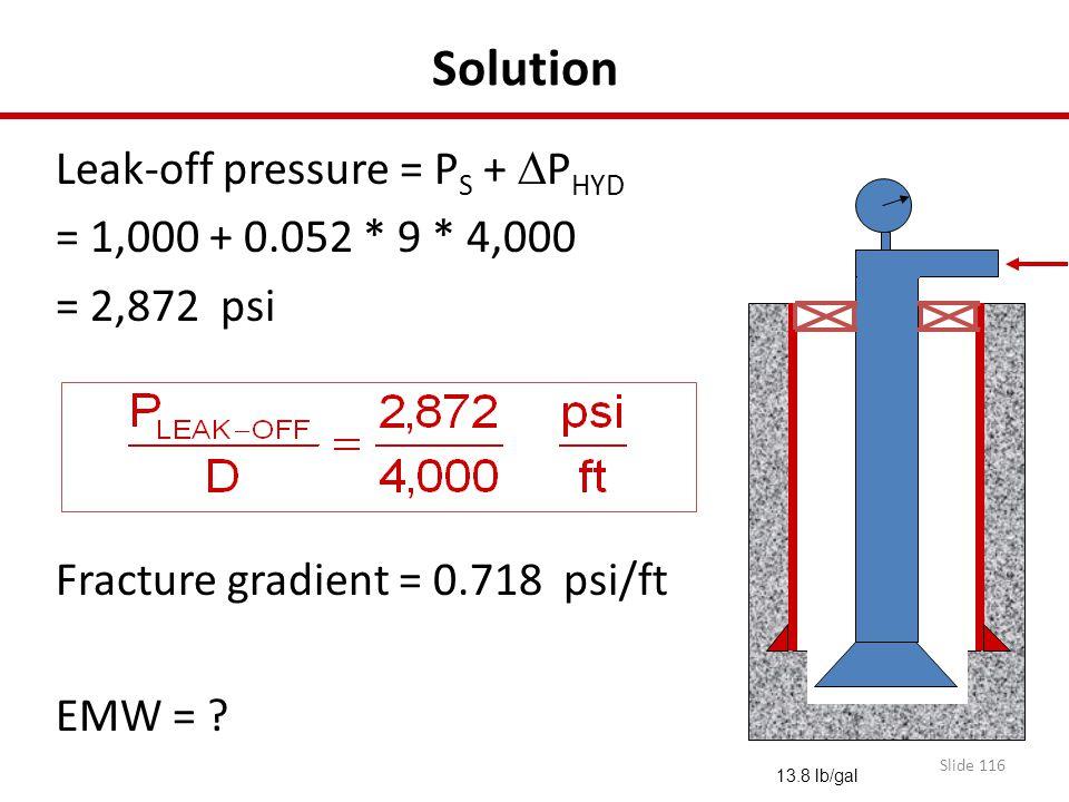Slide 116 Solution Leak-off pressure = P S +  P HYD = 1,000 + 0.052 * 9 * 4,000 = 2,872 psi Fracture gradient = 0.718 psi/ft EMW = ? 13.8 lb/gal