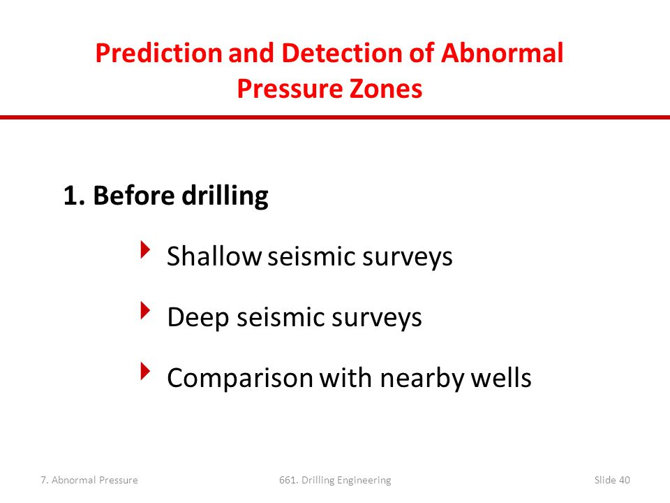 7. Abnormal Pressure661. Drilling EngineeringSlide 40 Prediction and Detection of Abnormal Pressure Zones 1. Before drilling  Shallow seismic surveys