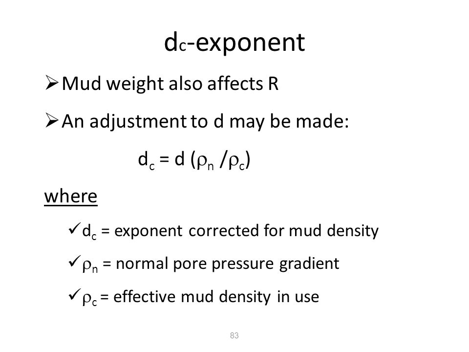83 d c -exponent  Mud weight also affects R  An adjustment to d may be made: d c = d (  n /  c ) where d c = exponent corrected for mud density 