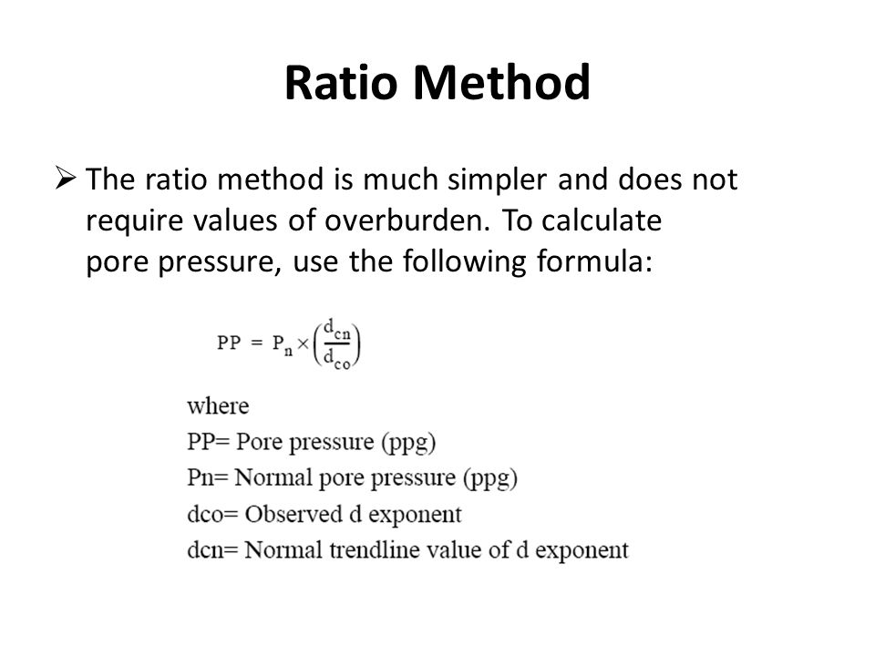 Ratio Method  The ratio method is much simpler and does not require values of overburden. To calculate pore pressure, use the following formula: