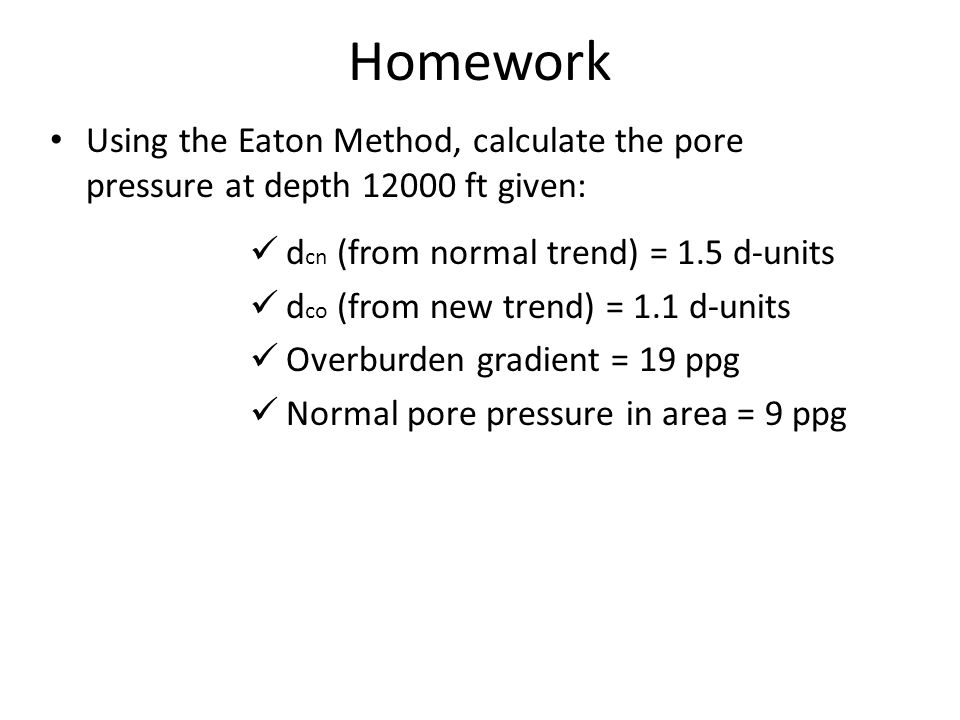 Homework Using the Eaton Method, calculate the pore pressure at depth 12000 ft given: d cn (from normal trend) = 1.5 d-units d co (from new trend) = 1