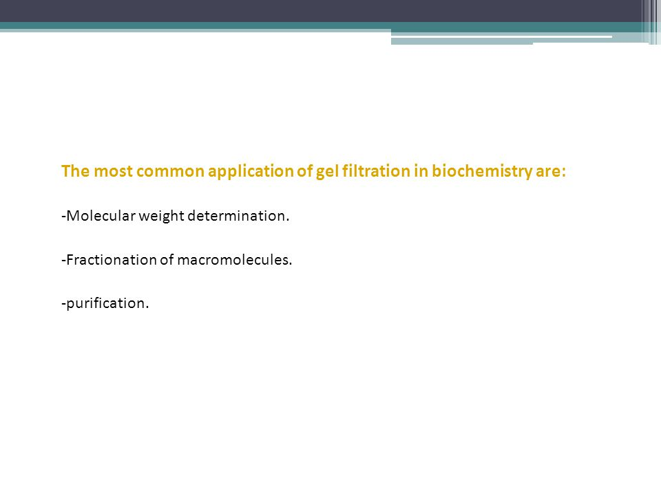 The most common application of gel filtration in biochemistry are: -Molecular weight determination.