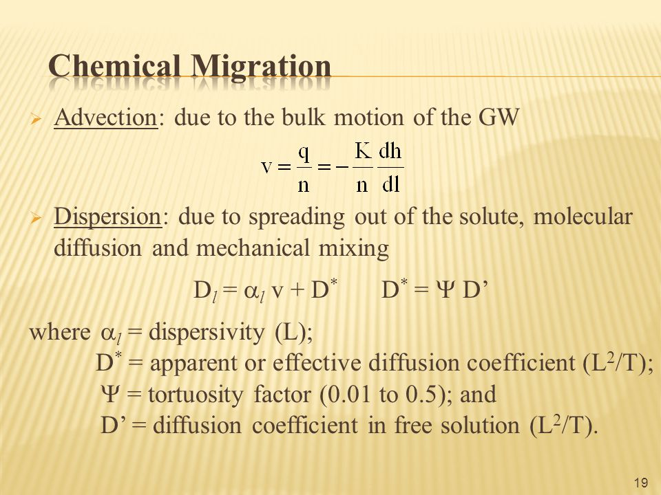  Advection: due to the bulk motion of the GW  Dispersion: due to spreading out of the solute, molecular diffusion and mechanical mixing D l =  l v