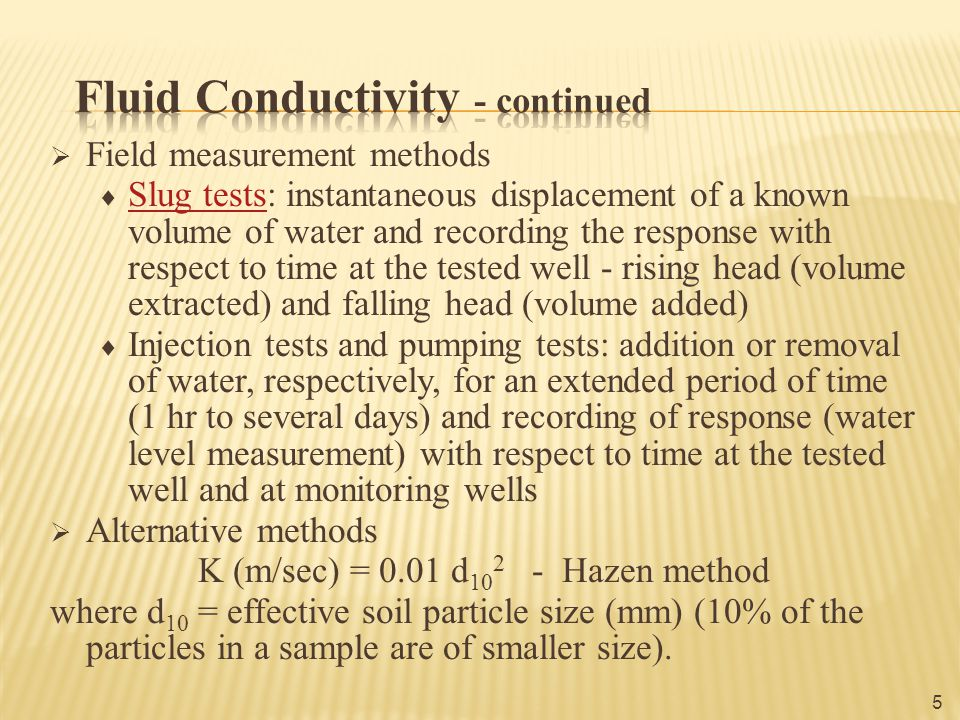  Field measurement methods  Slug tests: instantaneous displacement of a known volume of water and recording the response with respect to time at the tested well - rising head (volume extracted) and falling head (volume added) Slug tests  Injection tests and pumping tests: addition or removal of water, respectively, for an extended period of time (1 hr to several days) and recording of response (water level measurement) with respect to time at the tested well and at monitoring wells  Alternative methods K (m/sec) = 0.01 d 10 2 - Hazen method where d 10 = effective soil particle size (mm) (10% of the particles in a sample are of smaller size).