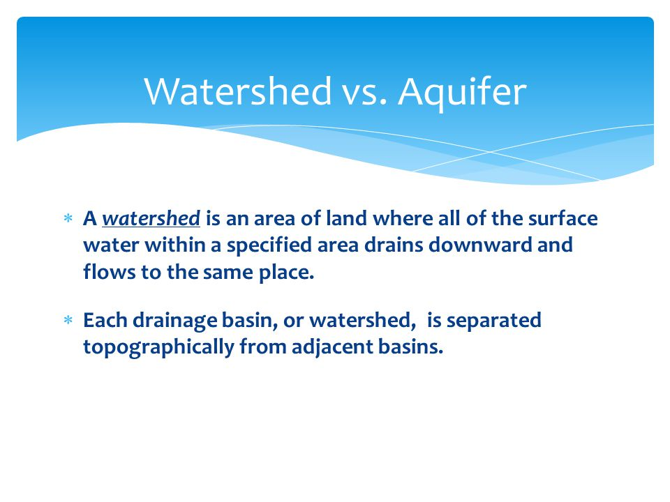  A watershed is an area of land where all of the surface water within a specified area drains downward and flows to the same place.  Each drainage b