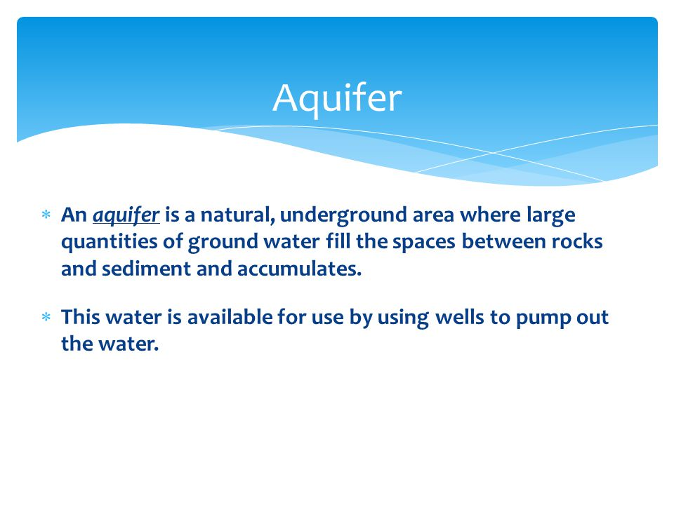  An aquifer is a natural, underground area where large quantities of ground water fill the spaces between rocks and sediment and accumulates.  This