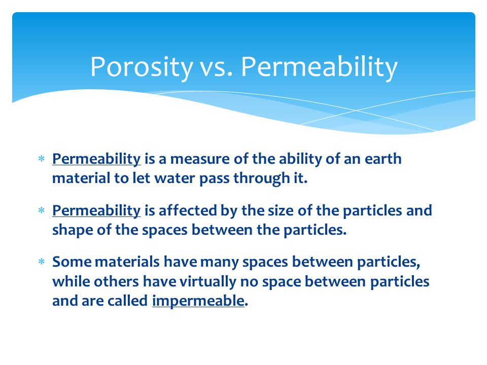  Permeability is a measure of the ability of an earth material to let water pass through it.  Permeability is affected by the size of the particles