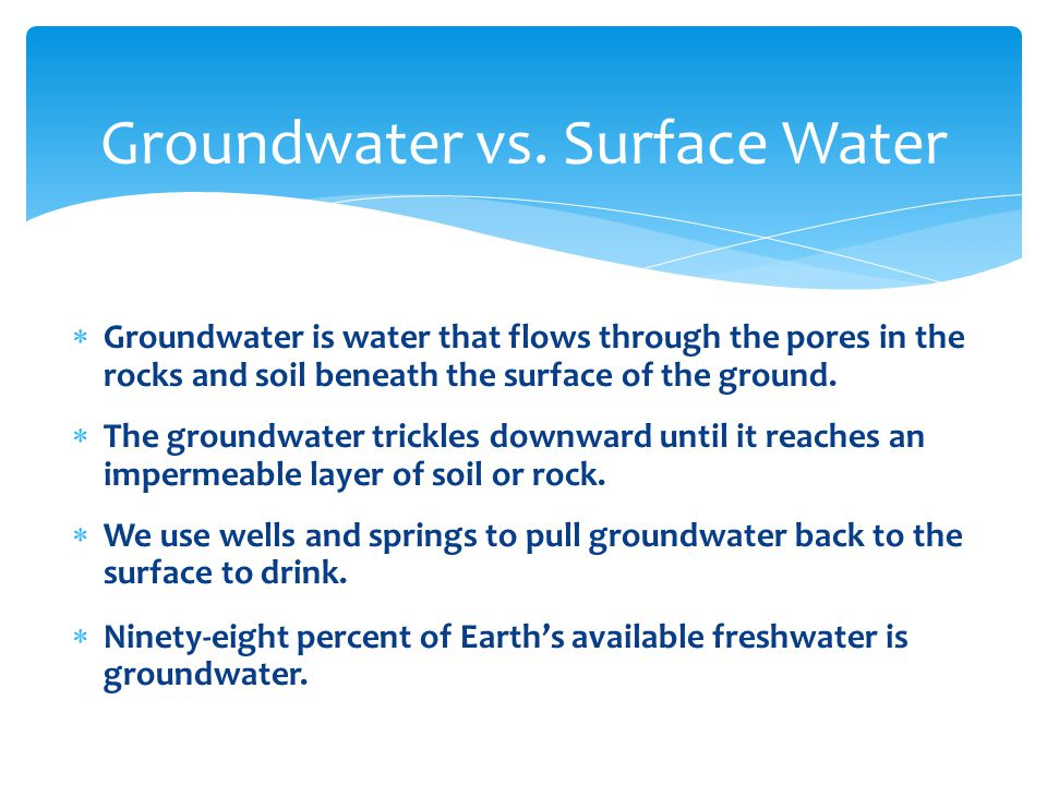  Groundwater is water that flows through the pores in the rocks and soil beneath the surface of the ground.  The groundwater trickles downward until