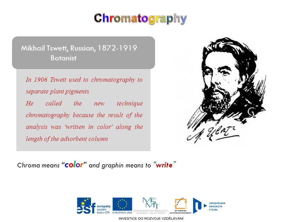 Mikhail Tswett, Russian, 1872-1919 Botanist In 1906 Tswett used to chromatography to separate plant pigments He called the new technique chromatography because the result of the analysis was written in color along the length of the adsorbent column Chroma means color and graphin means to write