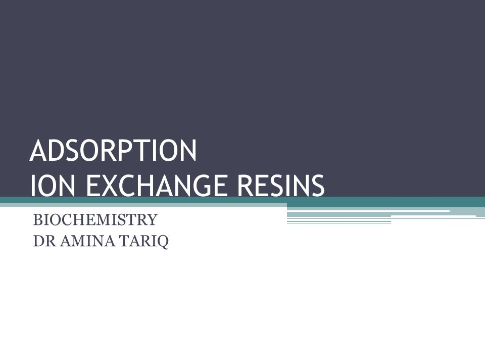 ADSORPTION ION EXCHANGE RESINS BIOCHEMISTRY DR AMINA TARIQ