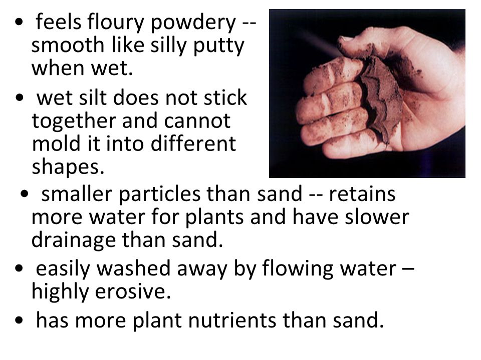 feels floury powdery -- smooth like silly putty when wet. smaller particles than sand -- retains more water for plants and have slower drainage than s
