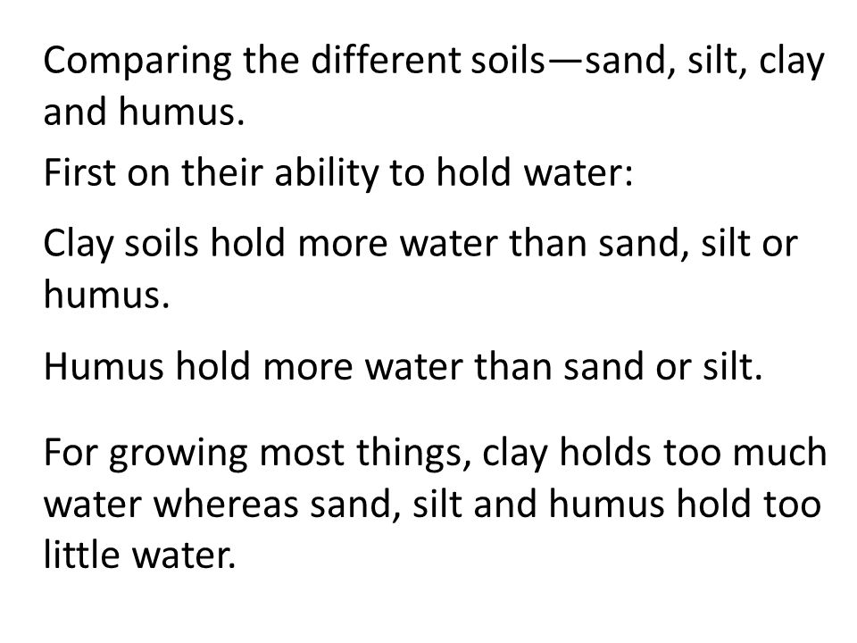 Comparing the different soils—sand, silt, clay and humus. Clay soils hold more water than sand, silt or humus. Humus hold more water than sand or silt