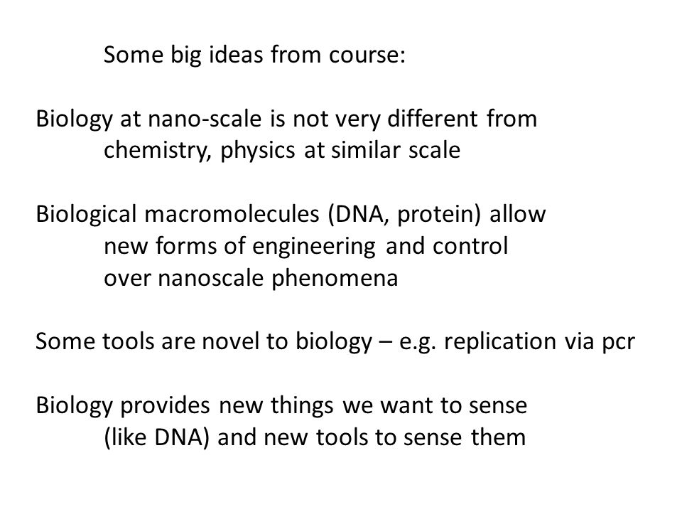 Some big ideas from course: Biology at nano-scale is not very different from chemistry, physics at similar scale Biological macromolecules (DNA, protein) allow new forms of engineering and control over nanoscale phenomena Some tools are novel to biology – e.g.