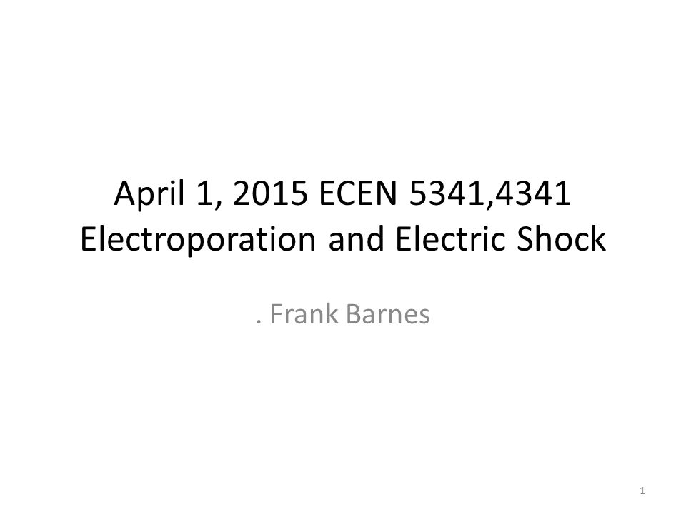 April 1, 2015 ECEN 5341,4341 Electroporation and Electric Shock. Frank Barnes 1