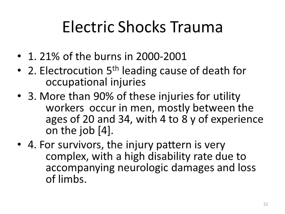 Electric Shocks Trauma 1. 21% of the burns in 2000-2001 2. Electrocution 5 th leading cause of death for occupational injuries 3. More than 90% of the