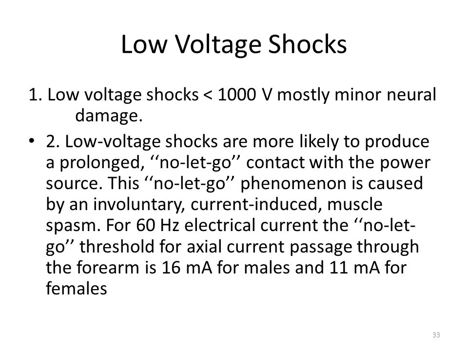 Low Voltage Shocks 1. Low voltage shocks < 1000 V mostly minor neural damage. 2. Low-voltage shocks are more likely to produce a prolonged, ''no-let-g