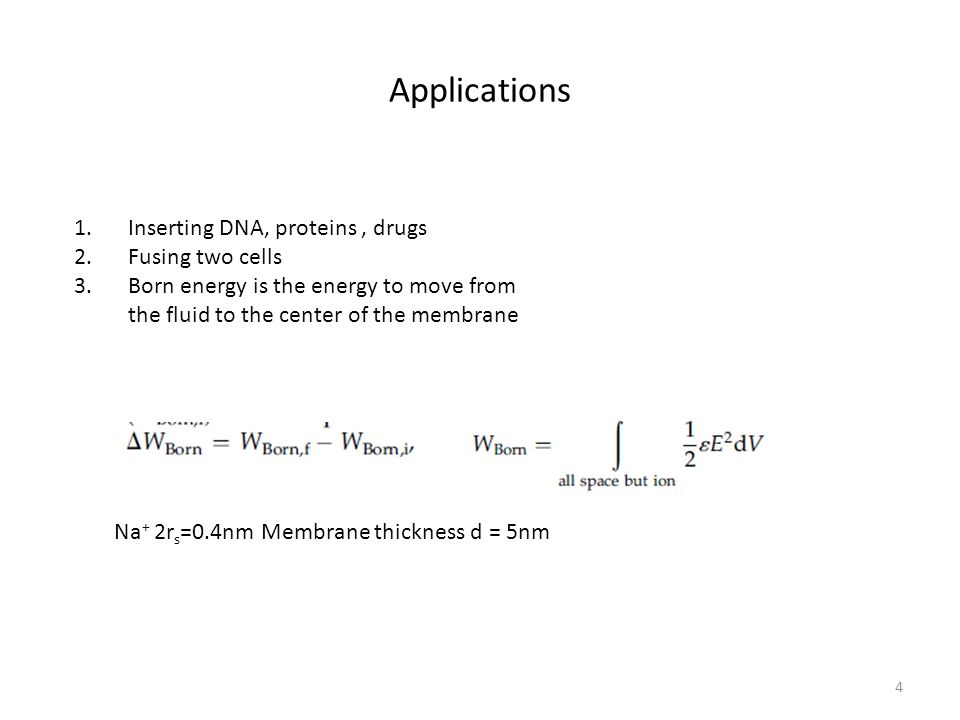 Applications 4 1.Inserting DNA, proteins, drugs 2.Fusing two cells 3.Born energy is the energy to move from the fluid to the center of the membrane Na + 2r s =0.4nm Membrane thickness d = 5nm