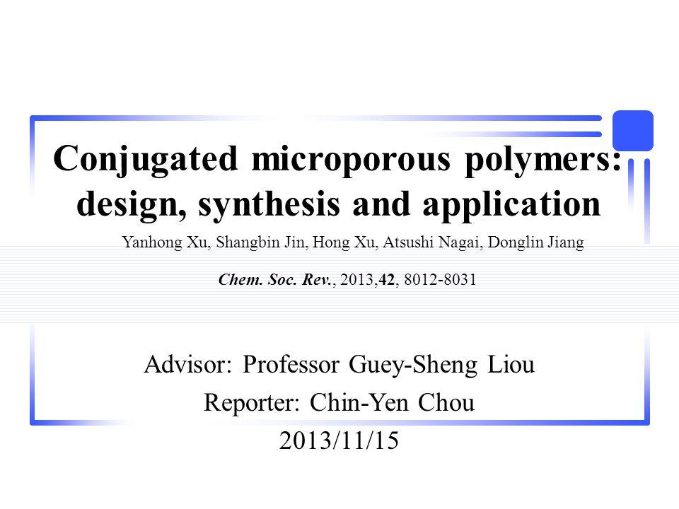 Conjugated microporous polymers: design, synthesis and application Advisor: Professor Guey-Sheng Liou Reporter: Chin-Yen Chou 2013/11/15 Yanhong Xu, Shangbin Jin, Hong Xu, Atsushi Nagai, Donglin Jiang Chem.