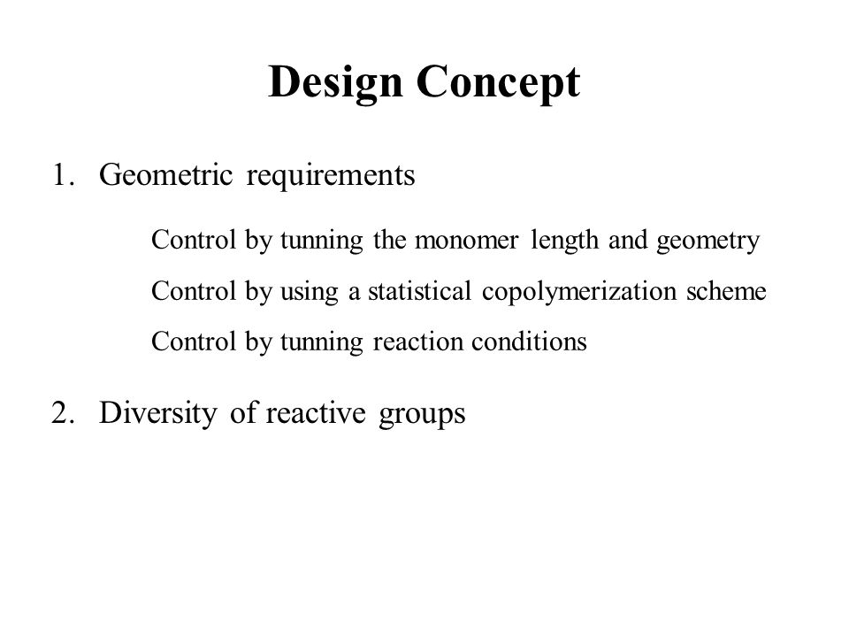 Design Concept 1.Geometric requirements 2.Diversity of reactive groups Control by tunning the monomer length and geometry Control by using a statistical copolymerization scheme Control by tunning reaction conditions