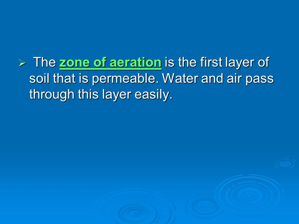  The zone of aeration is the first layer of soil that is permeable. Water and air pass through this layer easily.