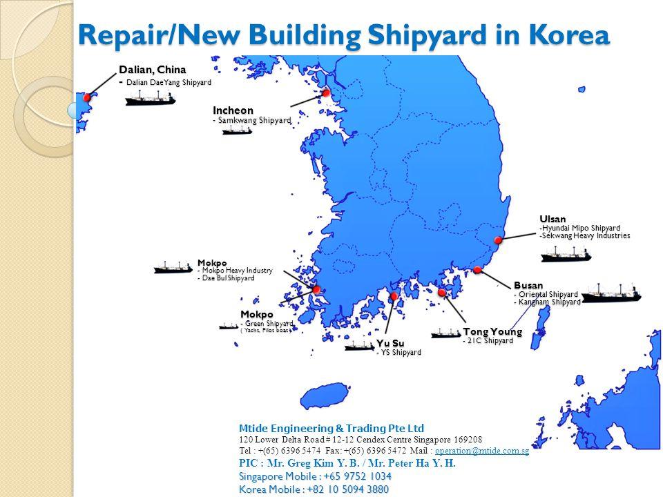 Repair/New Building Shipyard in Korea Busan - Oriental Shipyard - Kangnam Shipyard Ulsan -Hyundai Mipo Shipyard -Sekwang Heavy Industries Mokpo - Mokpo Heavy Industry - Dae Bul Shipyard Tong Young - 21C Shipyard Yu Su - YS Shipyard Dalian, China - Dalian DaeYang Shipyard Incheon - Samkwang Shipyard Mokpo - Green Shipyard ( Yacht, Pilot boat ) Mtide Engineering & Trading Pte Ltd 120 Lower Delta Road # 12-12 Cendex Centre Singapore 169208 Tel : +(65) 6396 5474 Fax: +(65) 6396 5472 Mail : operation@mtide.com.sg PIC : Mr.