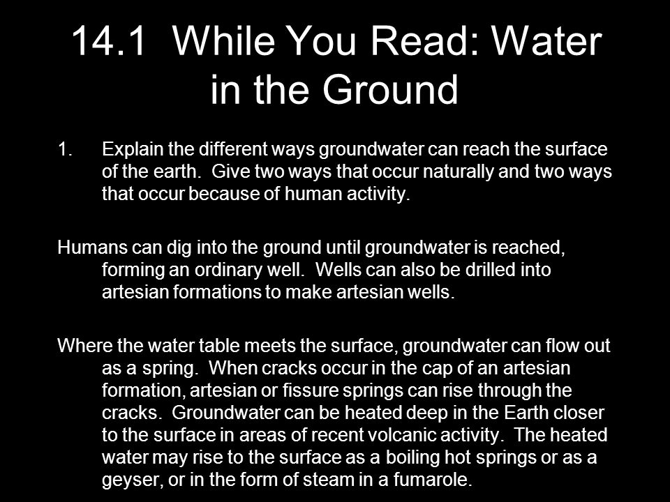 14.1 While You Read: Water in the Ground 1.Explain the different ways groundwater can reach the surface of the earth. Give two ways that occur natural