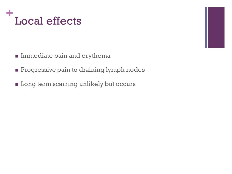 + Local effects Immediate pain and erythema Progressive pain to draining lymph nodes Long term scarring unlikely but occurs