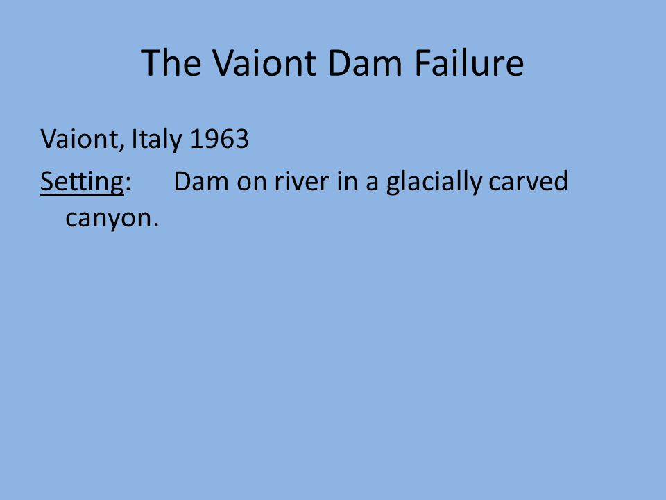 The Vaiont Dam Failure Vaiont, Italy 1963 Setting:Dam on river in a glacially carved canyon.