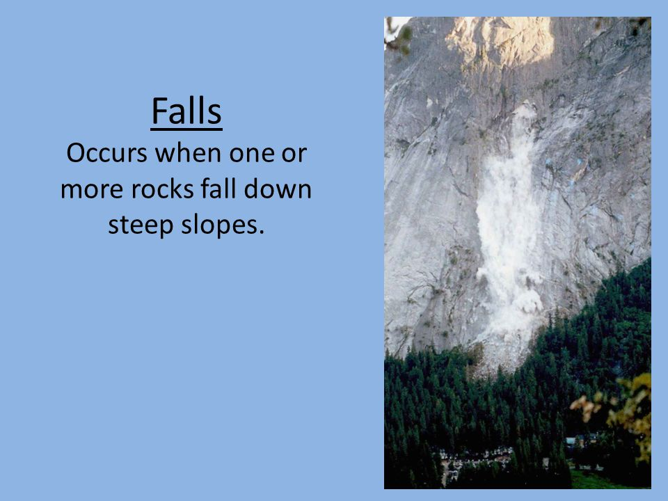 Falls Occurs when one or more rocks fall down steep slopes.