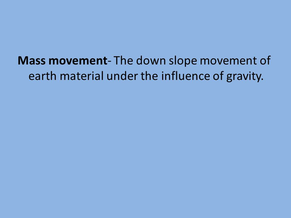 Mass movement- The down slope movement of earth material under the influence of gravity.