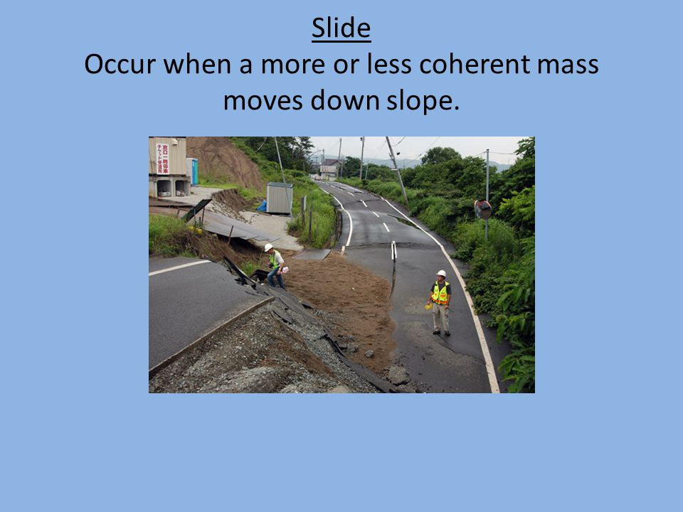 Slide Occur when a more or less coherent mass moves down slope.