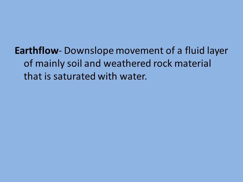 Earthflow- Downslope movement of a fluid layer of mainly soil and weathered rock material that is saturated with water.