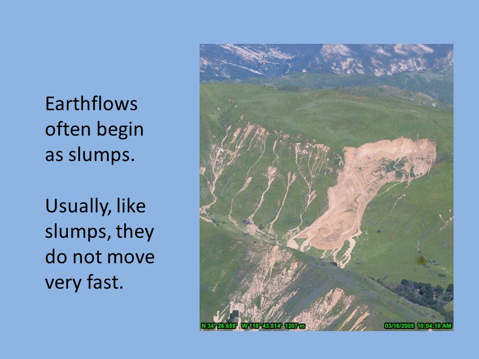 Earthflows often begin as slumps. Usually, like slumps, they do not move very fast.