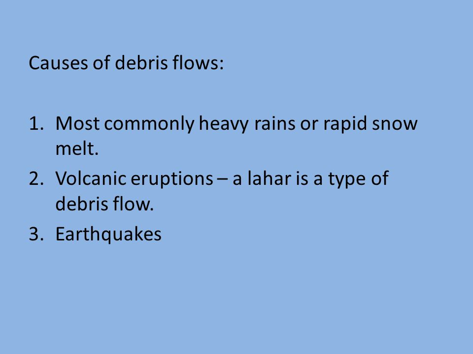 Causes of debris flows: 1.Most commonly heavy rains or rapid snow melt.