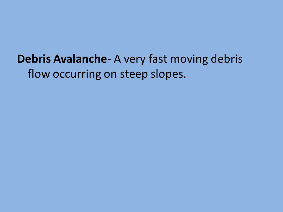 Debris Avalanche- A very fast moving debris flow occurring on steep slopes.