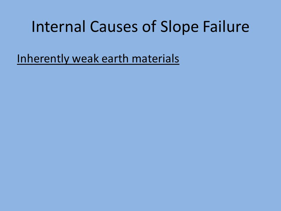 Internal Causes of Slope Failure Inherently weak earth materials