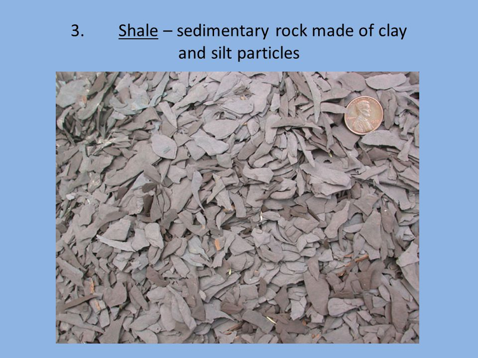 3.Shale – sedimentary rock made of clay and silt particles