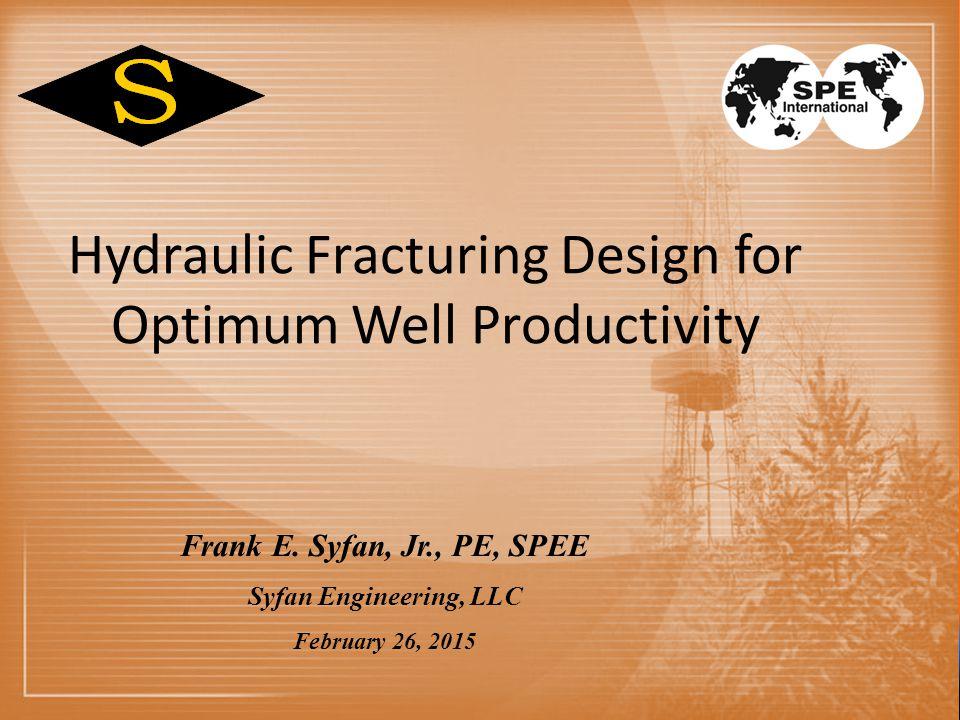 Hydraulic Fracturing Design for Optimum Well Productivity Frank E. Syfan, Jr., PE, SPEE Syfan Engineering, LLC February 26, 2015