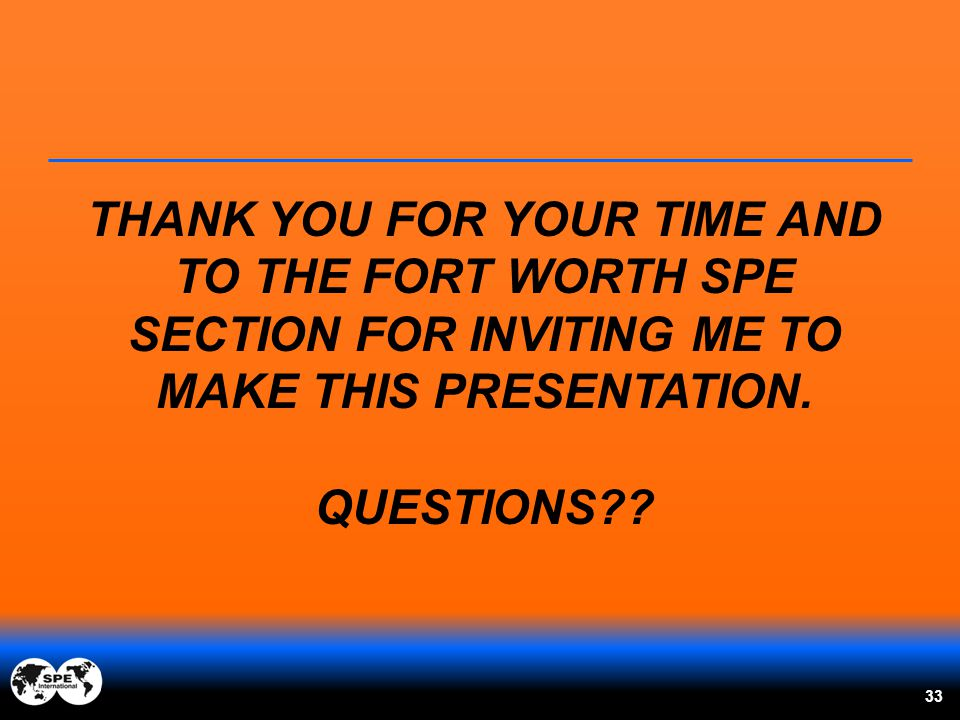 THANK YOU FOR YOUR TIME AND TO THE FORT WORTH SPE SECTION FOR INVITING ME TO MAKE THIS PRESENTATION. QUESTIONS?? 33