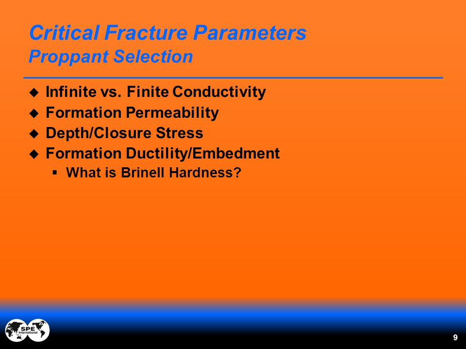  Infinite vs. Finite Conductivity  Formation Permeability  Depth/Closure Stress  Formation Ductility/Embedment  What is Brinell Hardness? 9 Criti