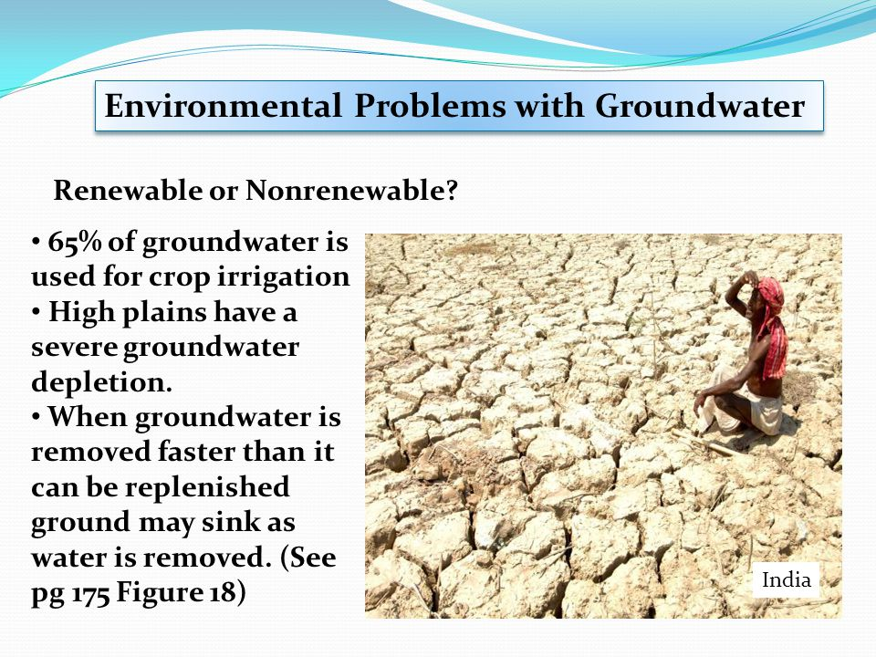 Environmental Problems with Groundwater Renewable or Nonrenewable? 65% of groundwater is used for crop irrigation High plains have a severe groundwate