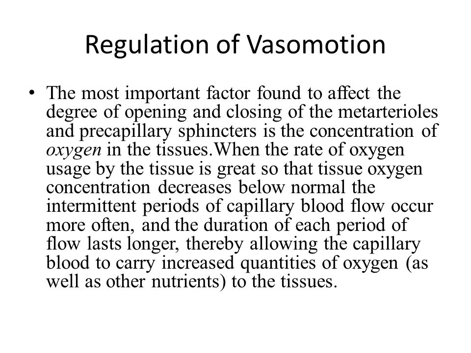 Regulation of Vasomotion The most important factor found to affect the degree of opening and closing of the metarterioles and precapillary sphincters