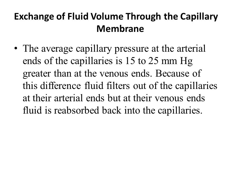 Exchange of Fluid Volume Through the Capillary Membrane The average capillary pressure at the arterial ends of the capillaries is 15 to 25 mm Hg great