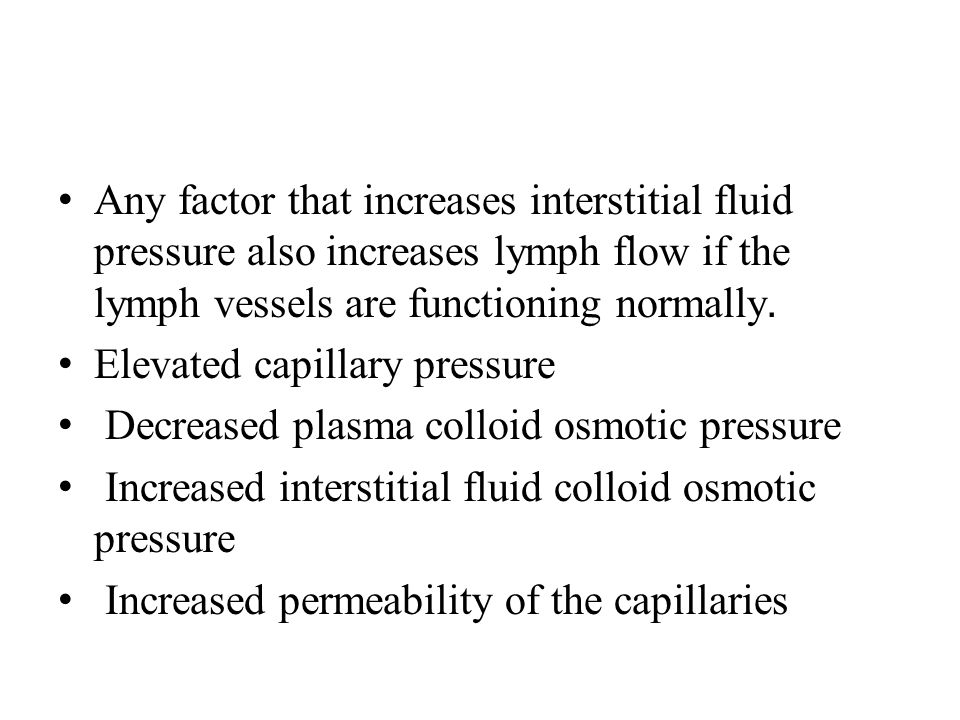 Any factor that increases interstitial fluid pressure also increases lymph flow if the lymph vessels are functioning normally. Elevated capillary pres