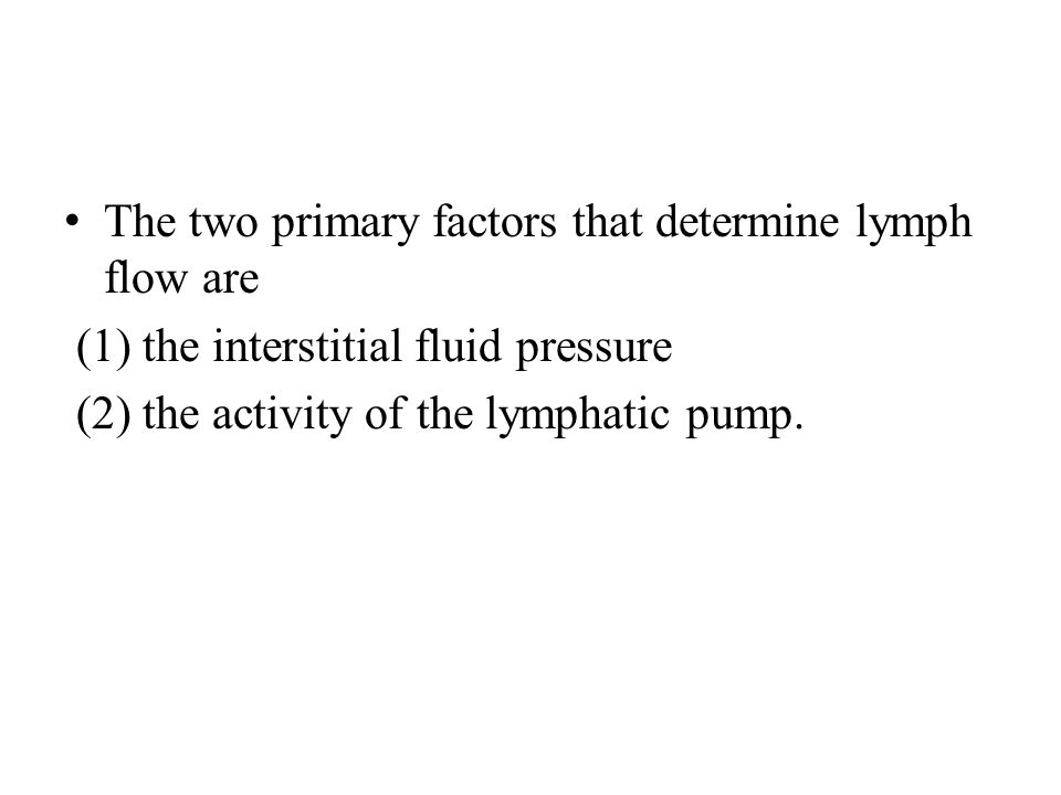 The two primary factors that determine lymph flow are (1) the interstitial fluid pressure (2) the activity of the lymphatic pump.